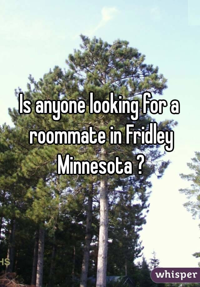 Is anyone looking for a roommate in Fridley Minnesota ?