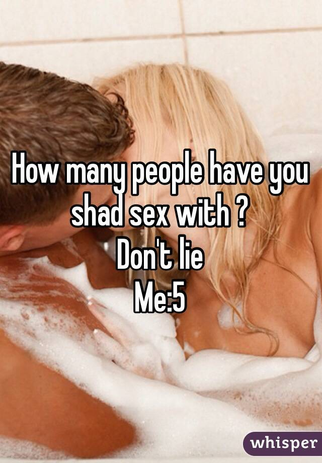 How many people have you shad sex with ? Don't lie  Me:5