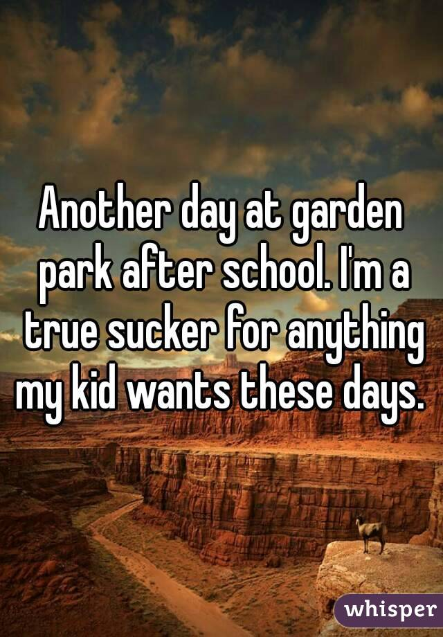 Another day at garden park after school. I'm a true sucker for anything my kid wants these days.