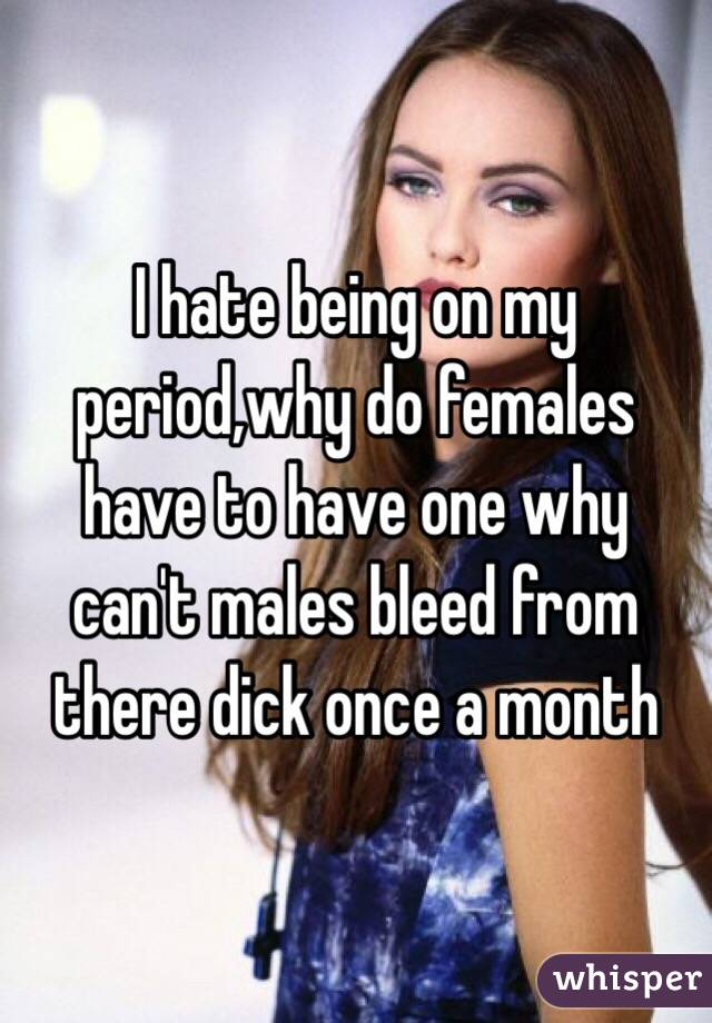 I hate being on my period,why do females have to have one why can't males bleed from there dick once a month