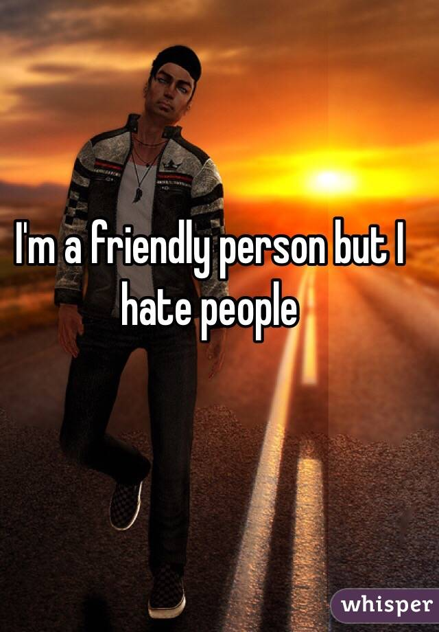 I'm a friendly person but I hate people