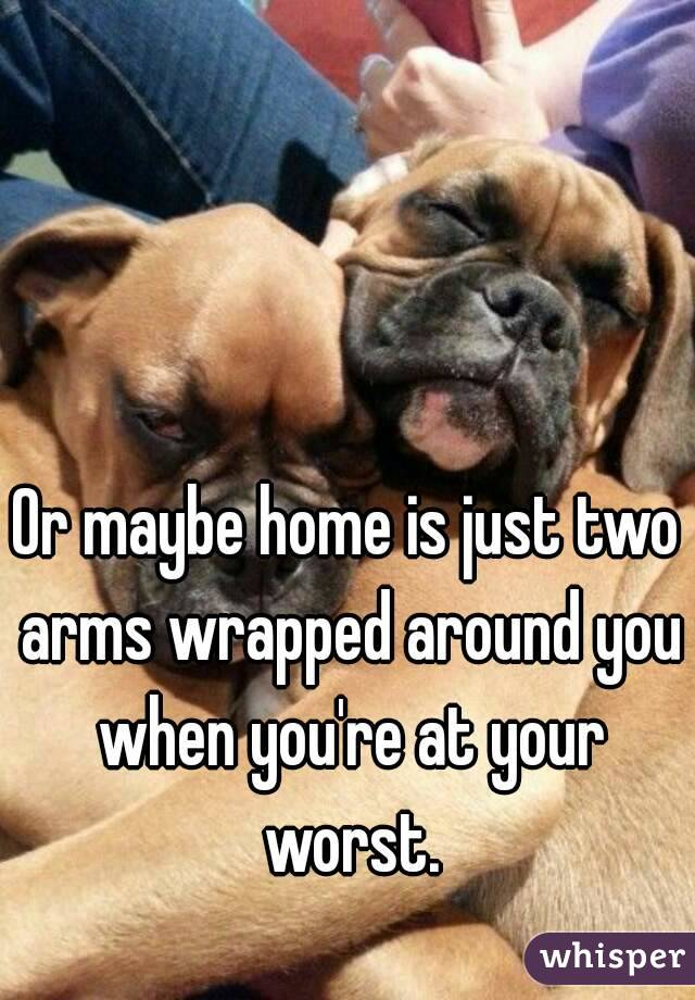 Or maybe home is just two arms wrapped around you when you're at your worst.