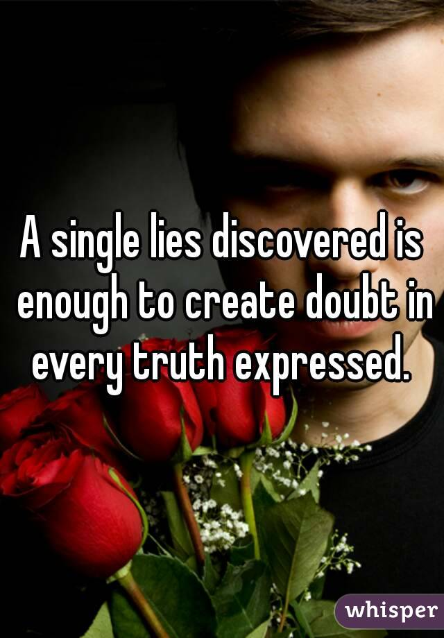 A single lies discovered is enough to create doubt in every truth expressed.