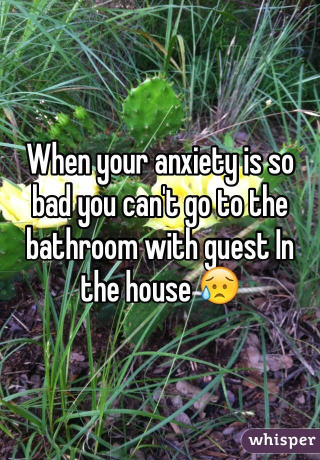 When your anxiety is so bad you can't go to the bathroom with guest In the house 😥