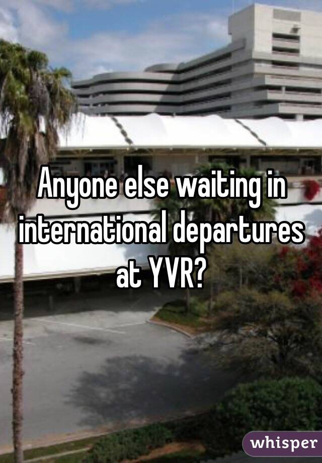 Anyone else waiting in international departures at YVR?