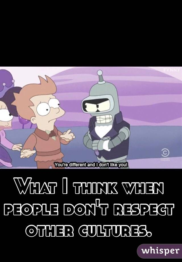 What I think when people don't respect other cultures.