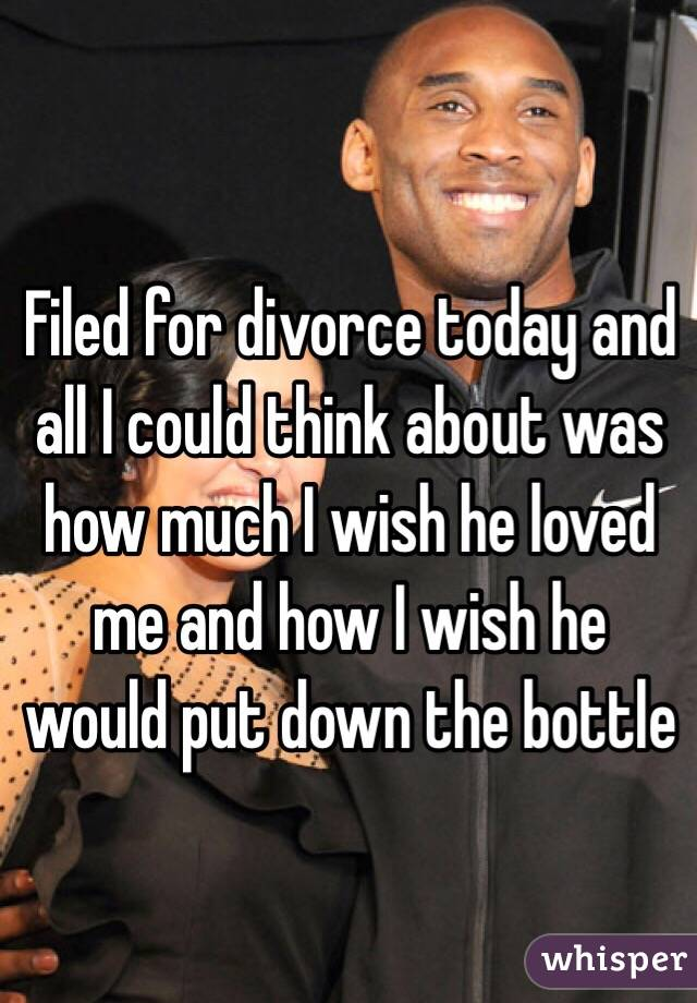 Filed for divorce today and all I could think about was how much I wish he loved me and how I wish he would put down the bottle