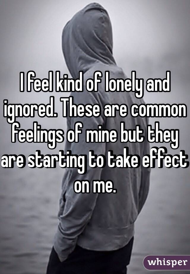 I feel kind of lonely and ignored. These are common feelings of mine but they are starting to take effect on me.
