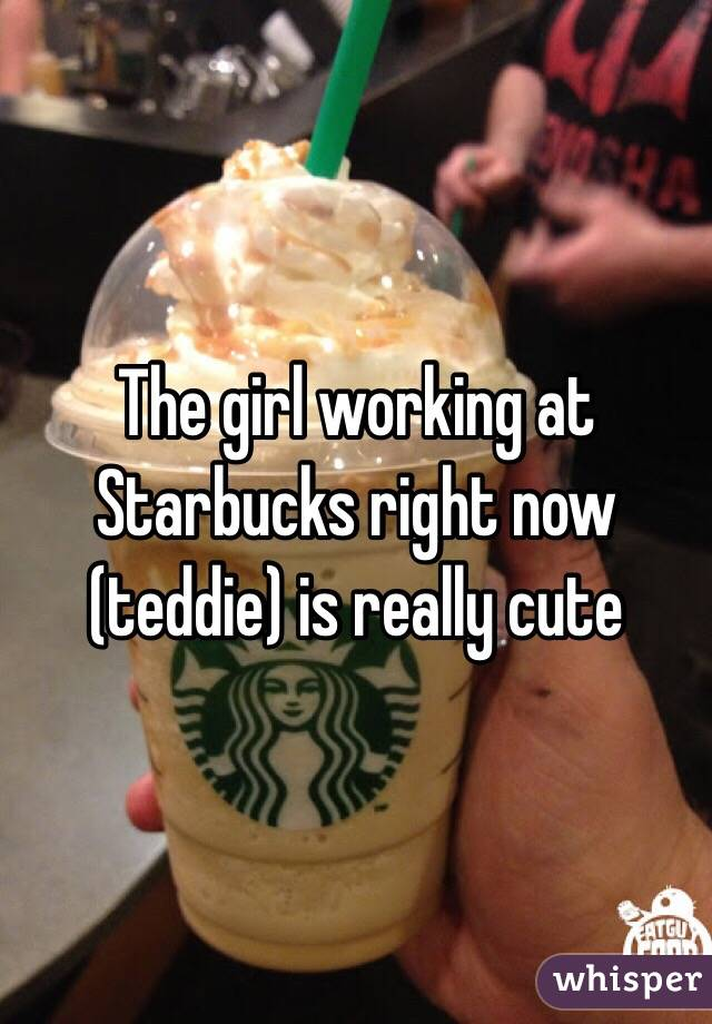 The girl working at Starbucks right now (teddie) is really cute