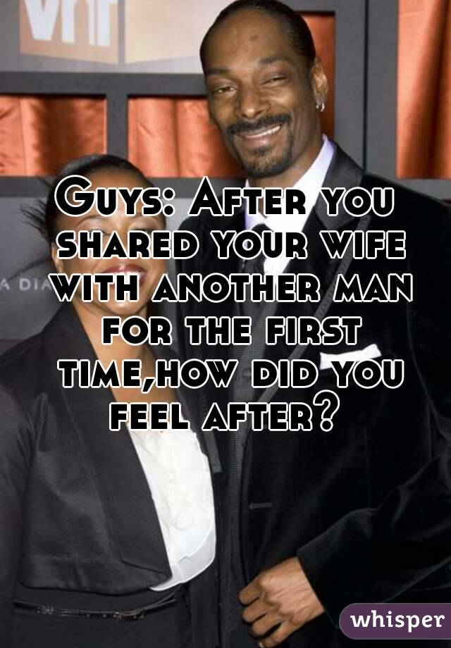 Guys: After you shared your wife with another man for the first time,how did you feel after?