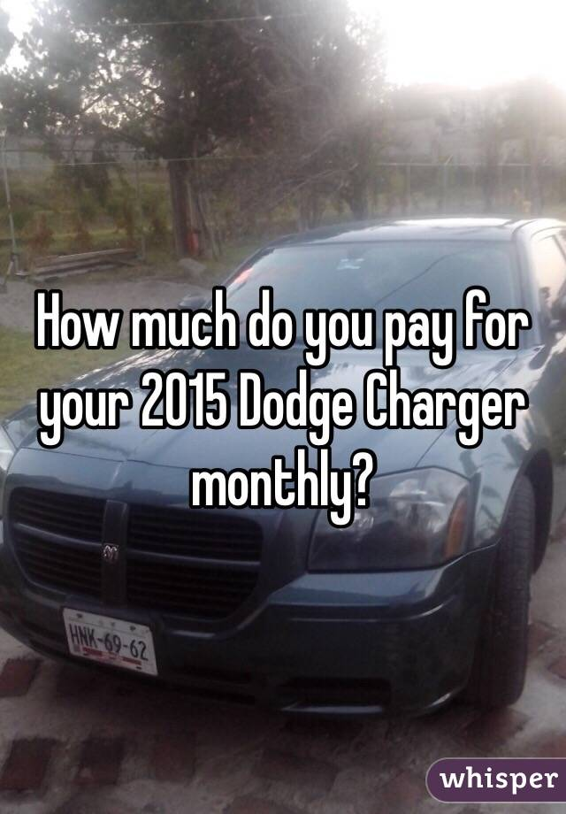 How much do you pay for your 2015 Dodge Charger monthly?