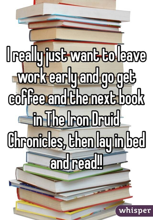 I really just want to leave work early and go get coffee and the next book in The Iron Druid Chronicles, then lay in bed and read!!