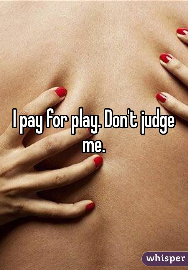 I pay for play. Don't judge me.