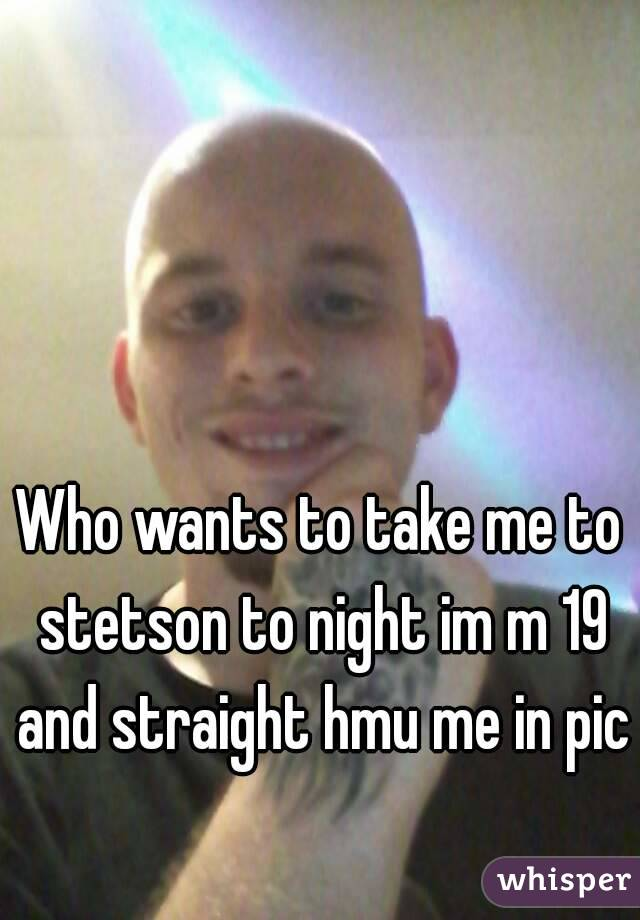 Who wants to take me to stetson to night im m 19 and straight hmu me in pic