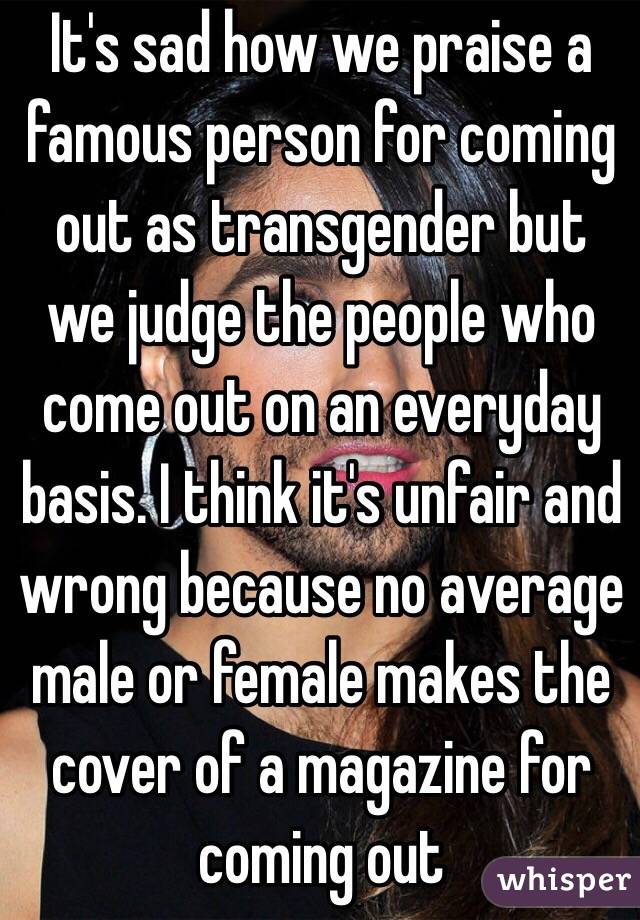 It's sad how we praise a famous person for coming out as transgender but we judge the people who come out on an everyday basis. I think it's unfair and wrong because no average male or female makes the cover of a magazine for coming out