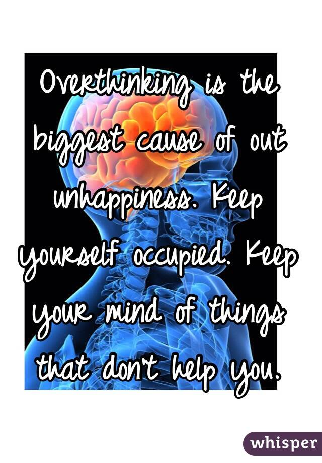 Overthinking is the biggest cause of out unhappiness. Keep yourself occupied. Keep your mind of things that don't help you.
