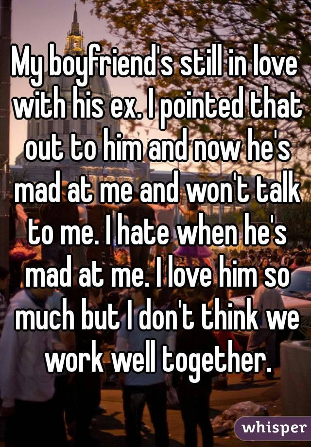 My boyfriend's still in love with his ex. I pointed that out to him and now he's mad at me and won't talk to me. I hate when he's mad at me. I love him so much but I don't think we work well together.
