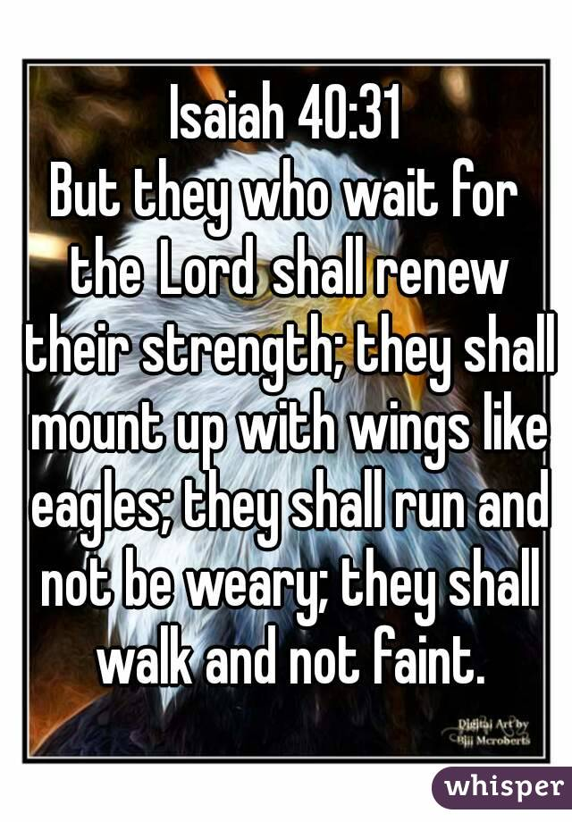 Isaiah 40:31 But they who wait for theLordshall renew their strength; they shall mount up with wings like eagles; they shall run and not be weary; they shall walk and not faint.