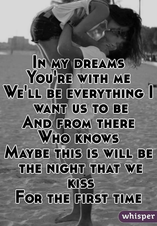 In my dreams You're with me We'll be everything I want us to be And from there Who knows Maybe this is will be the night that we kiss For the first time