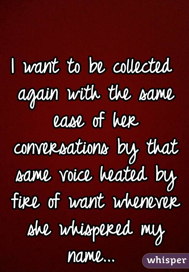 I want to be collected again with the same ease of her conversations by that same voice heated by fire of want whenever she whispered my name...