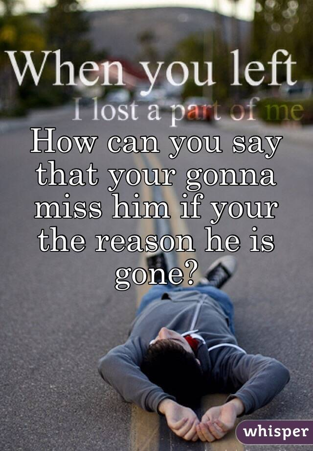 How can you say that your gonna miss him if your the reason he is gone?