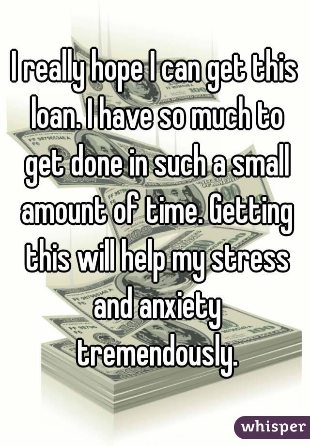 I really hope I can get this loan. I have so much to get done in such a small amount of time. Getting this will help my stress and anxiety tremendously.