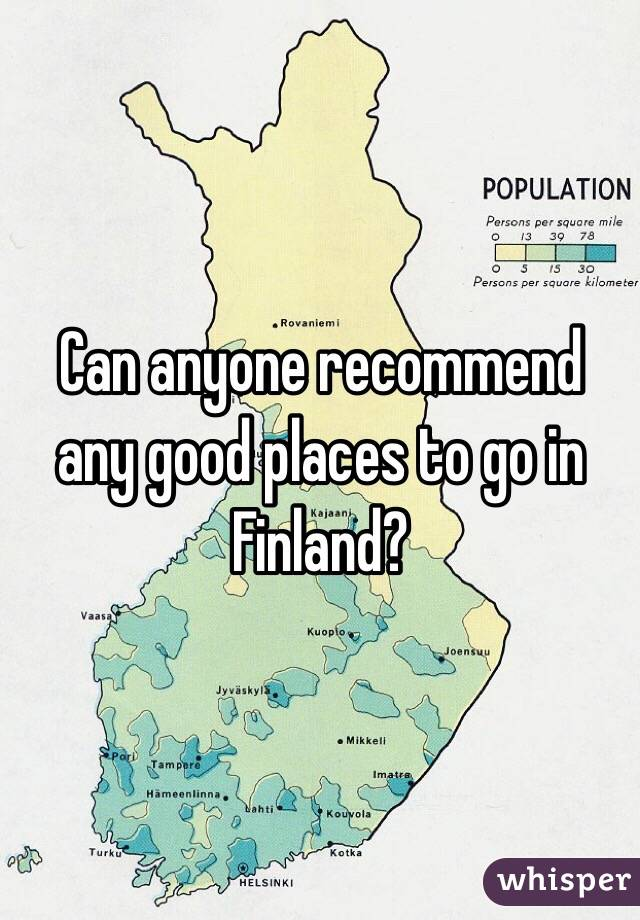 Can anyone recommend any good places to go in Finland?
