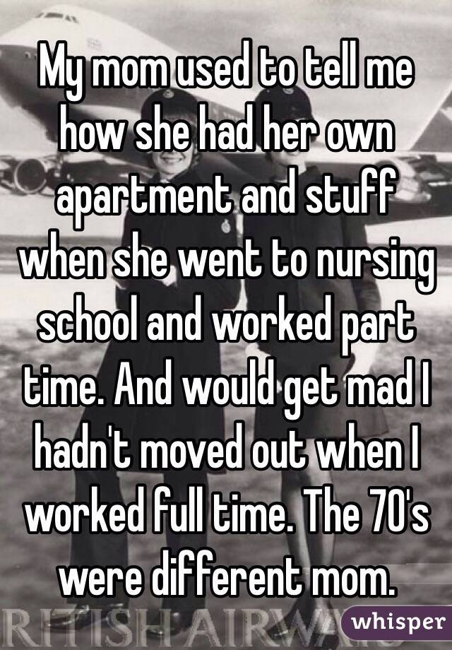 My mom used to tell me how she had her own apartment and stuff when she went to nursing school and worked part time. And would get mad I hadn't moved out when I worked full time. The 70's were different mom.