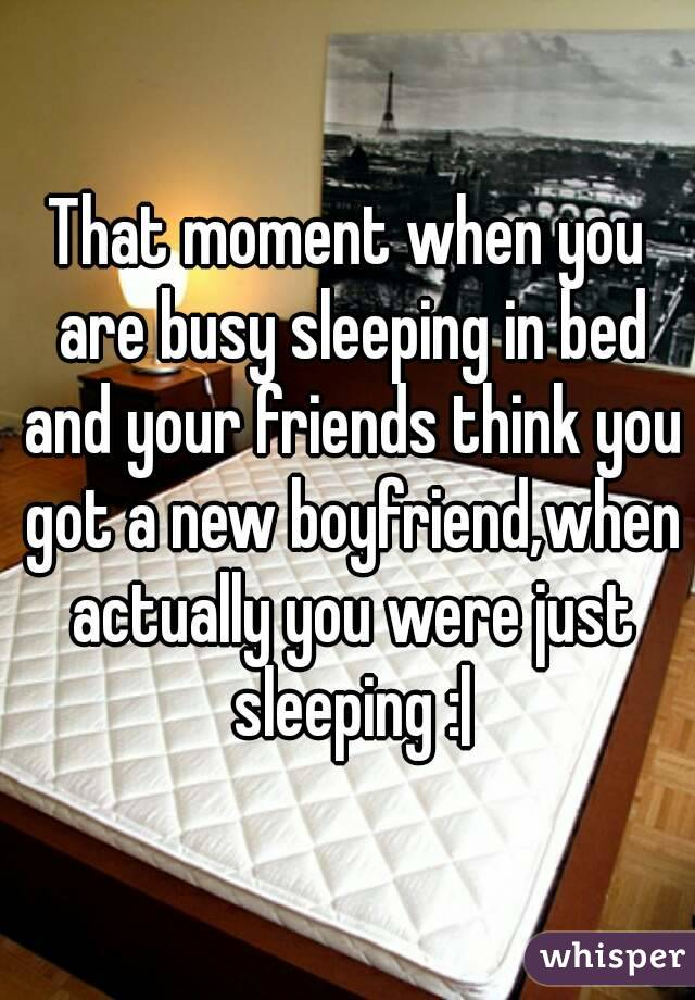 That moment when you are busy sleeping in bed and your friends think you got a new boyfriend,when actually you were just sleeping :|