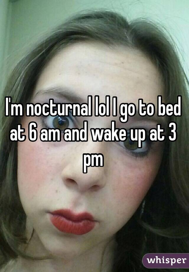 I'm nocturnal lol I go to bed at 6 am and wake up at 3 pm