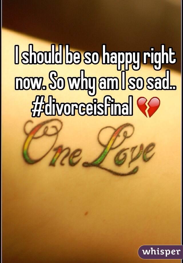 I should be so happy right now. So why am I so sad.. #divorceisfinal 💔