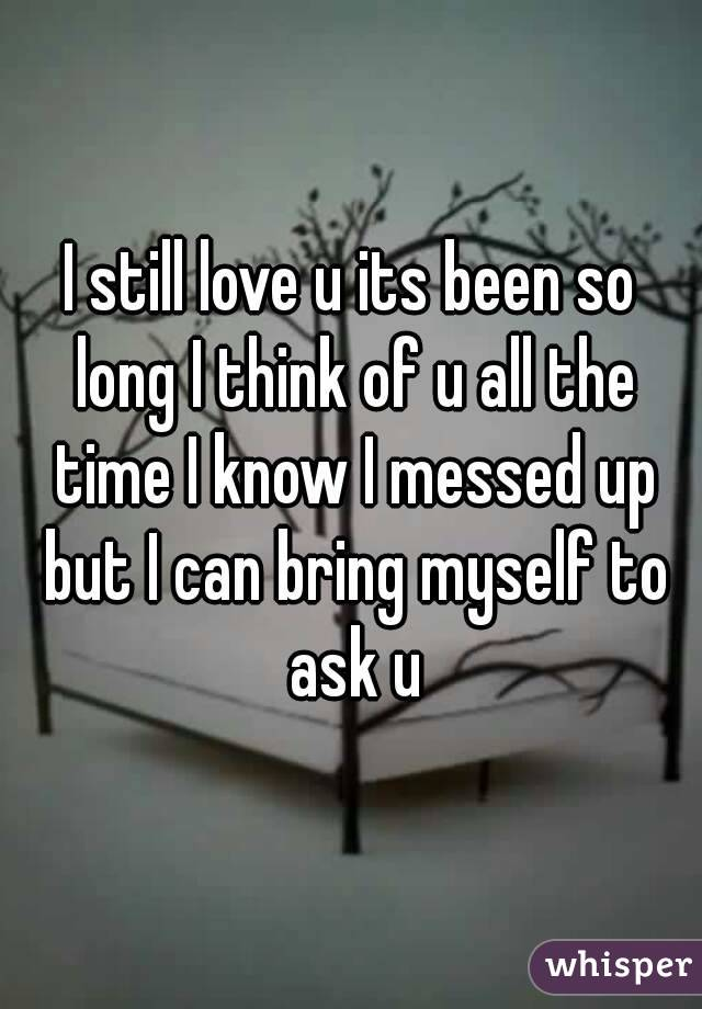 I still love u its been so long I think of u all the time I know I messed up but I can bring myself to ask u