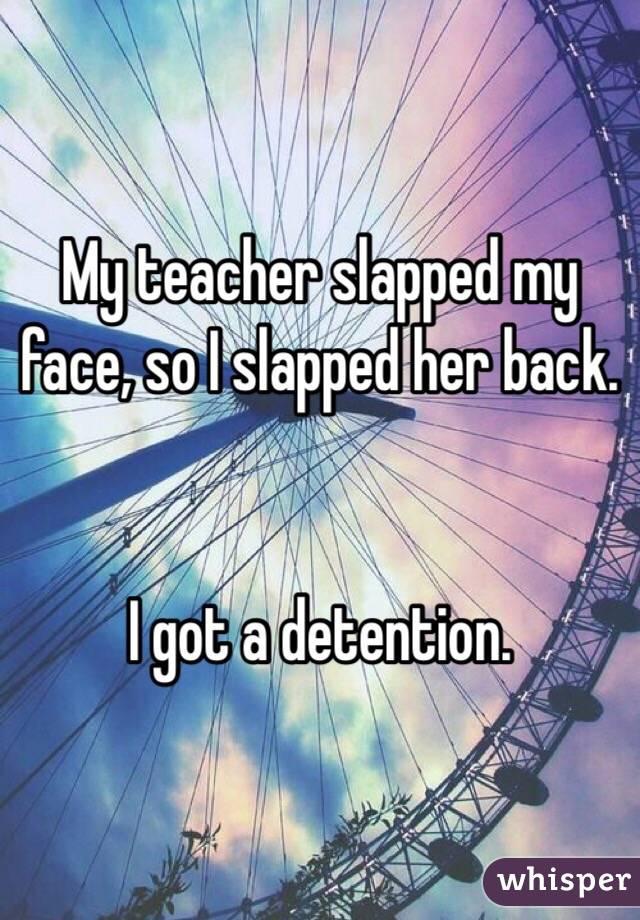 My teacher slapped my face, so I slapped her back.   I got a detention.