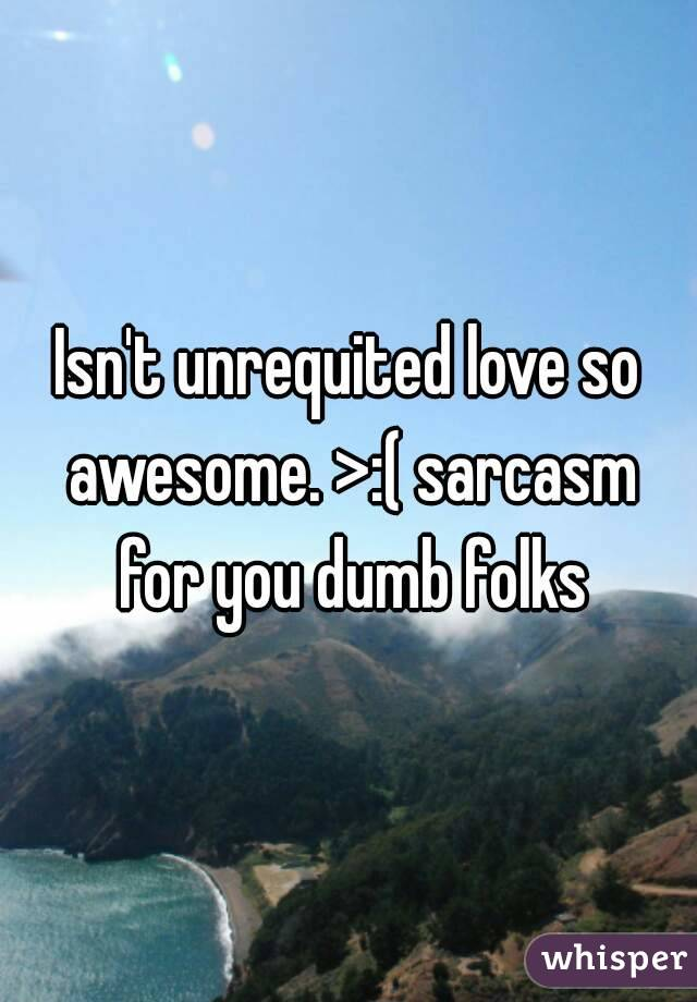 Isn't unrequited love so awesome. >:( sarcasm for you dumb folks