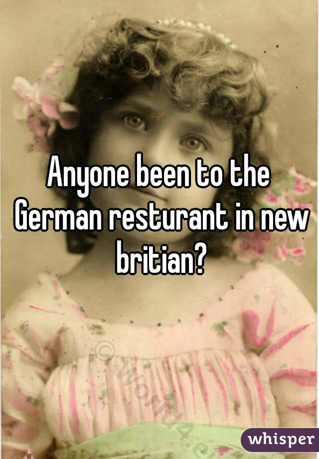 Anyone been to the German resturant in new britian?