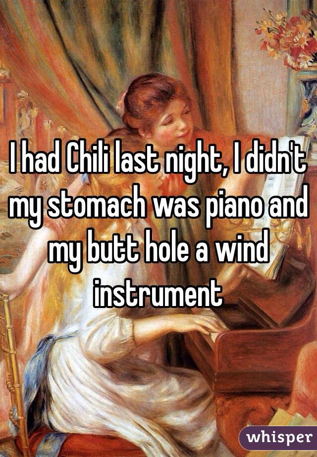 I had Chili last night, I didn't my stomach was piano and my butt hole a wind instrument