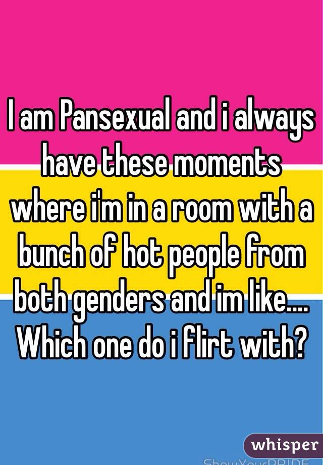 I am Pansexual and i always have these moments where i'm in a room with a bunch of hot people from both genders and im like.... Which one do i flirt with?