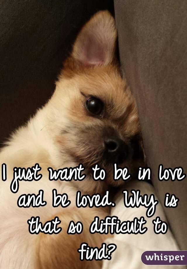 I just want to be in love and be loved. Why is that so difficult to find?