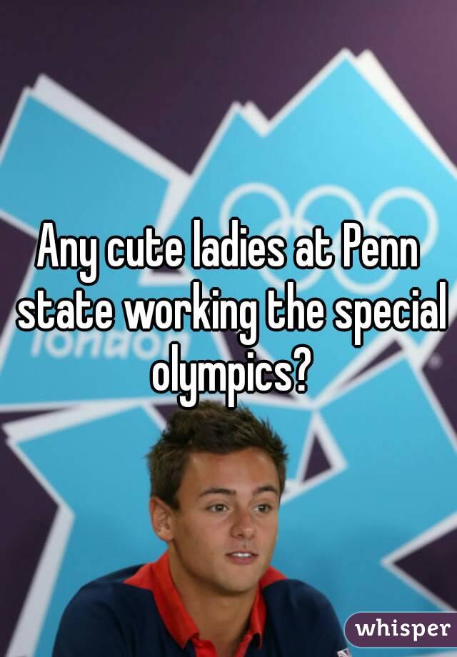 Any cute ladies at Penn state working the special olympics?