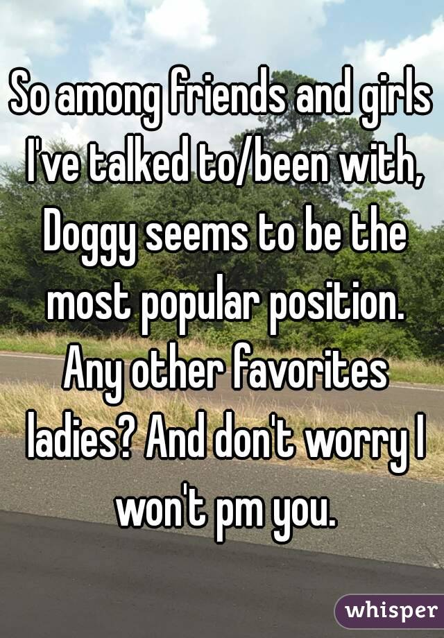 So among friends and girls I've talked to/been with, Doggy seems to be the most popular position. Any other favorites ladies? And don't worry I won't pm you.