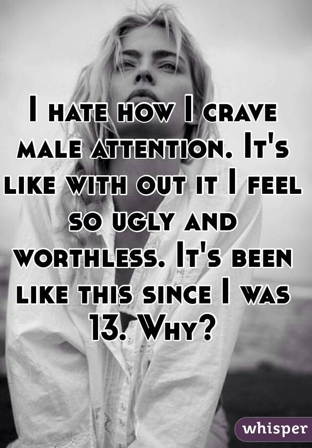 I hate how I crave male attention. It's like with out it I feel so ugly and worthless. It's been like this since I was 13. Why?