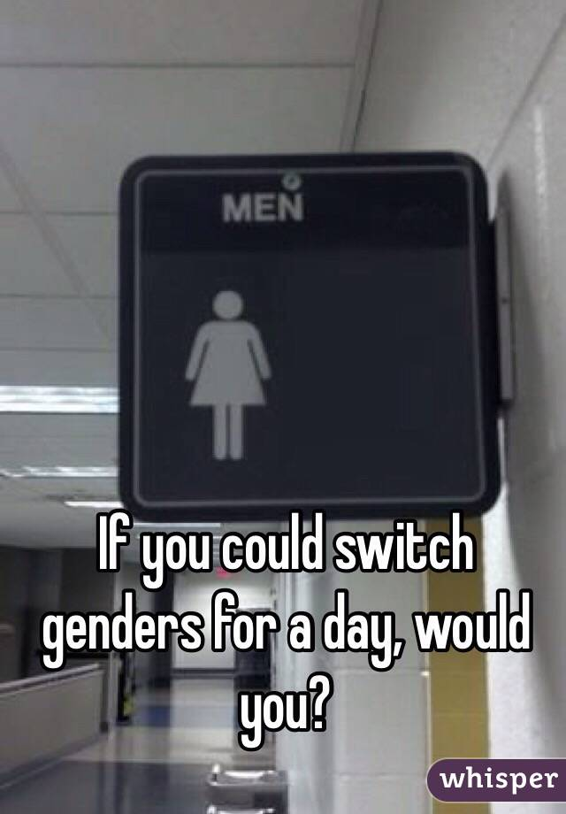 If you could switch genders for a day, would you?