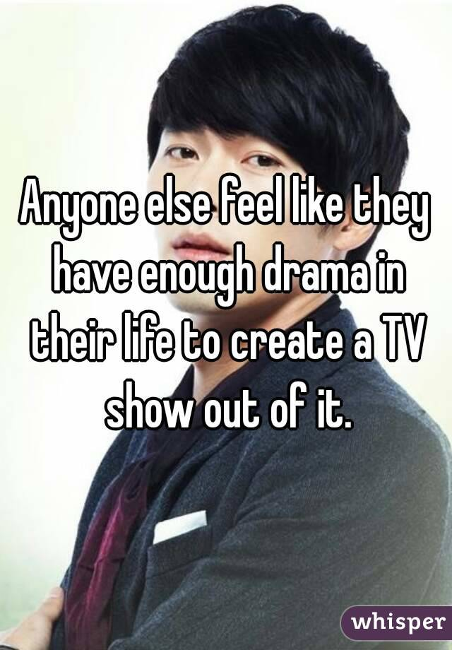 Anyone else feel like they have enough drama in their life to create a TV show out of it.