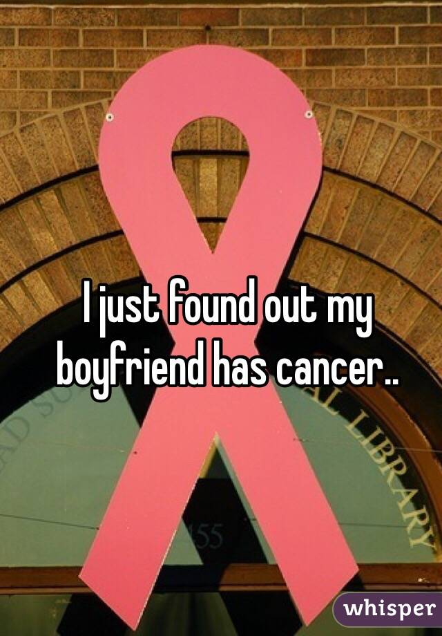 I just found out my boyfriend has cancer..