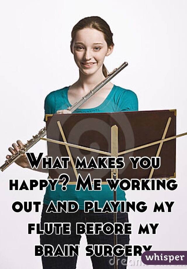 What makes you happy? Me working out and playing my flute before my brain surgery
