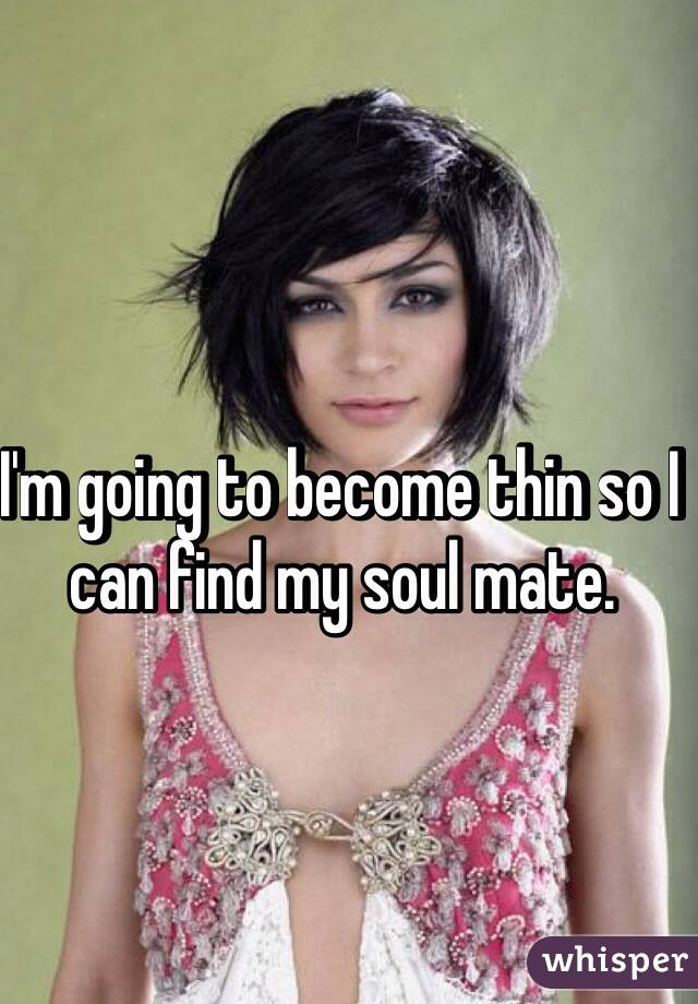 I'm going to become thin so I can find my soul mate.