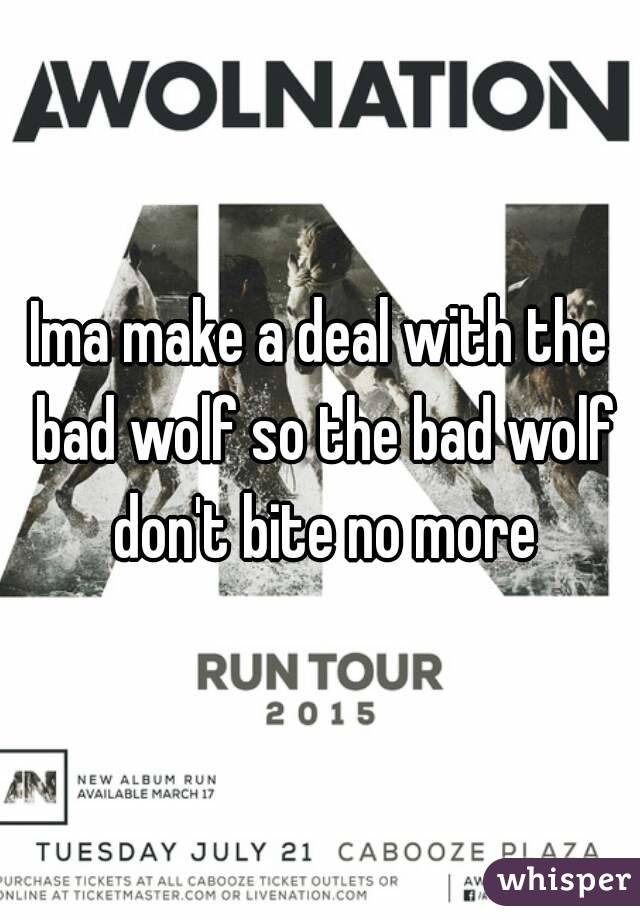 Ima make a deal with the bad wolf so the bad wolf don't bite no more