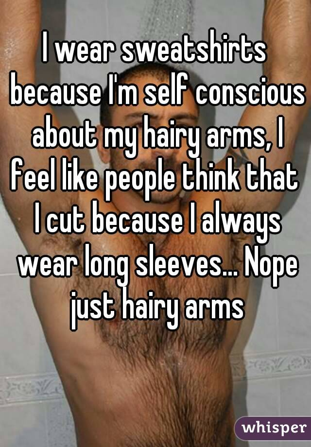 I wear sweatshirts because I'm self conscious about my hairy arms, I feel like people think that  I cut because I always wear long sleeves... Nope just hairy arms