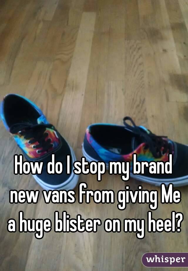How do I stop my brand new vans from giving Me a huge blister on my heel?