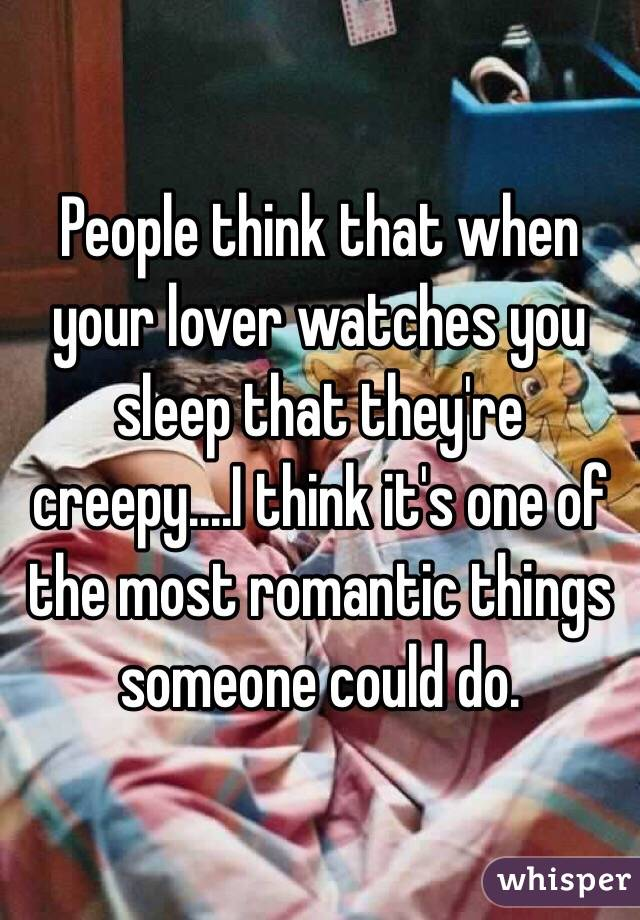 People think that when your lover watches you sleep that they're creepy....I think it's one of the most romantic things someone could do.